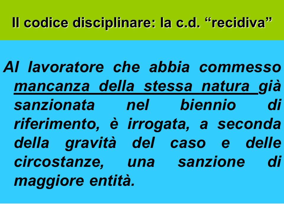 Il codice disciplinare: la c.d. recidiva Al lavoratore che abbia commesso mancanza della stessa natura già sanzionata nel biennio di riferimento, è ir
