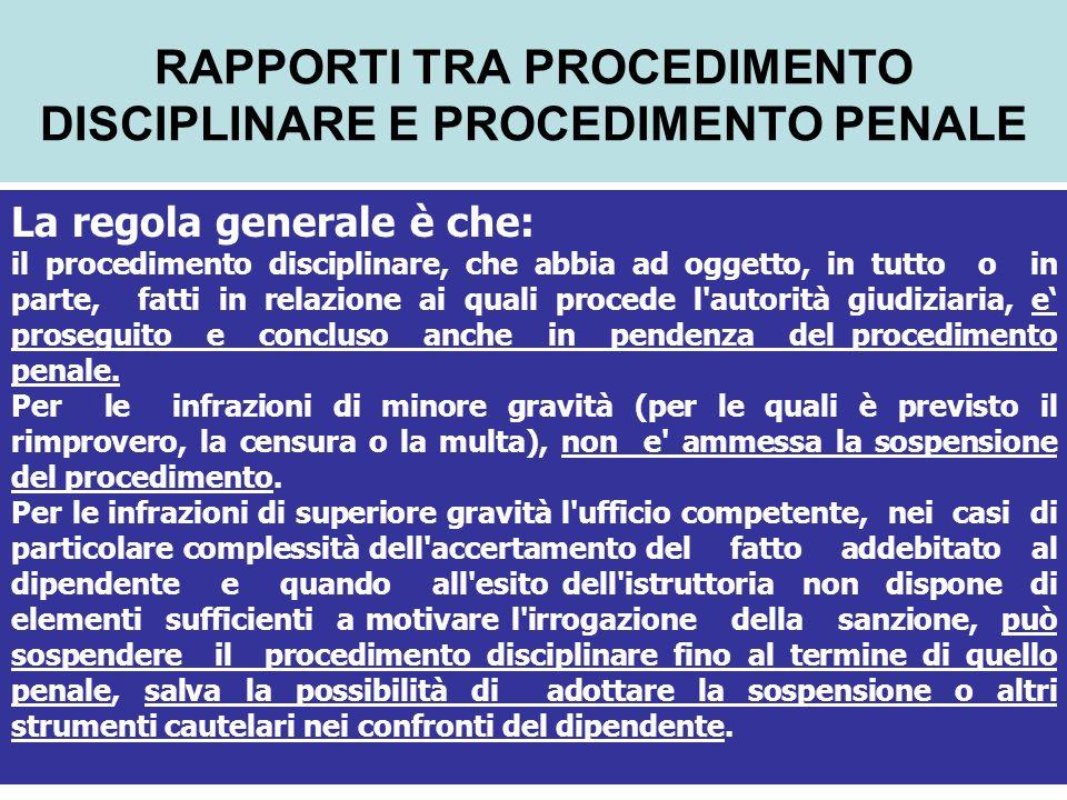 RAPPORTI TRA PROCEDIMENTO DISCIPLINARE E PROCEDIMENTO PENALE La regola generale è che: il procedimento disciplinare, che abbia ad oggetto, in tutto o