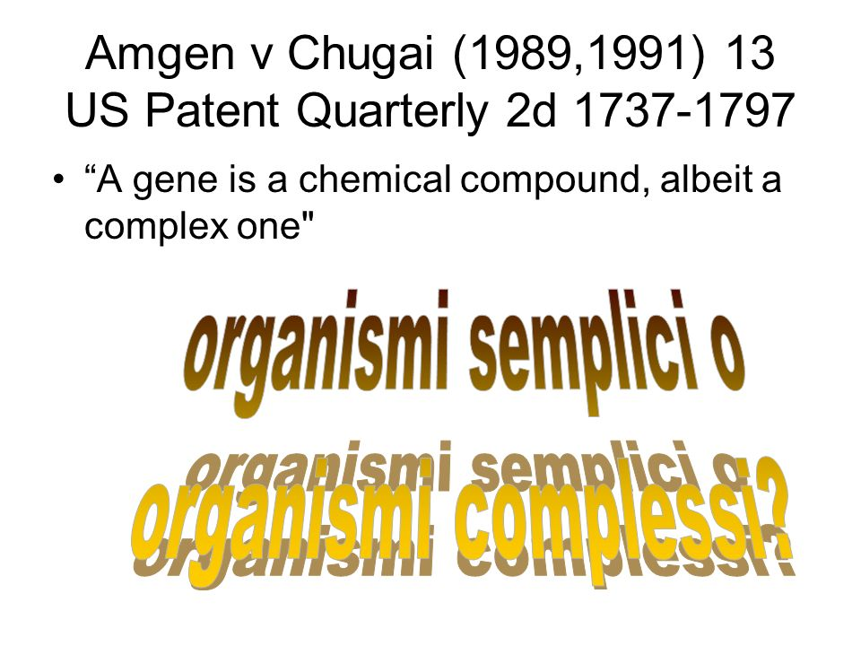 Amgen v Chugai (1989,1991) 13 US Patent Quarterly 2d 1737-1797 A gene is a chemical compound, albeit a complex one