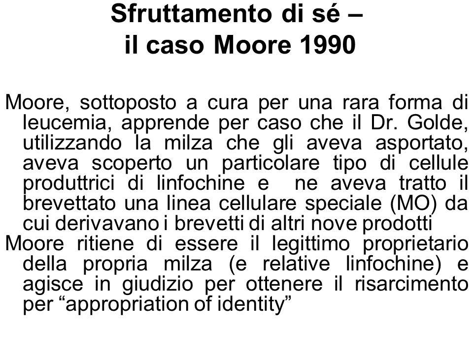 Sfruttamento di sé – il caso Moore 1990 Moore, sottoposto a cura per una rara forma di leucemia, apprende per caso che il Dr. Golde, utilizzando la mi