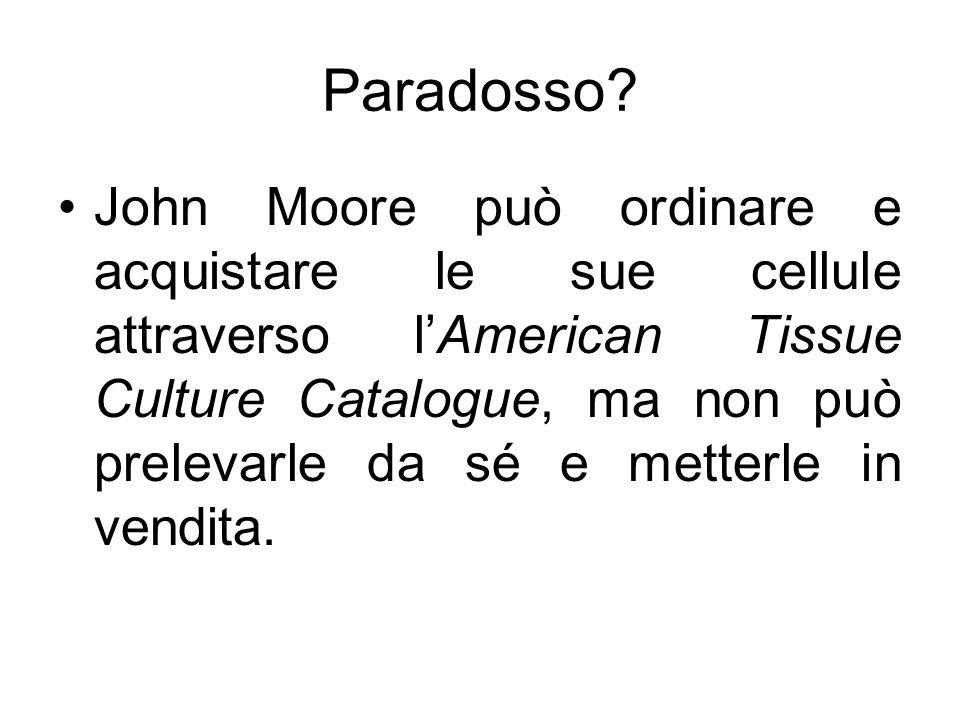 Paradosso? John Moore può ordinare e acquistare le sue cellule attraverso lAmerican Tissue Culture Catalogue, ma non può prelevarle da sé e metterle i