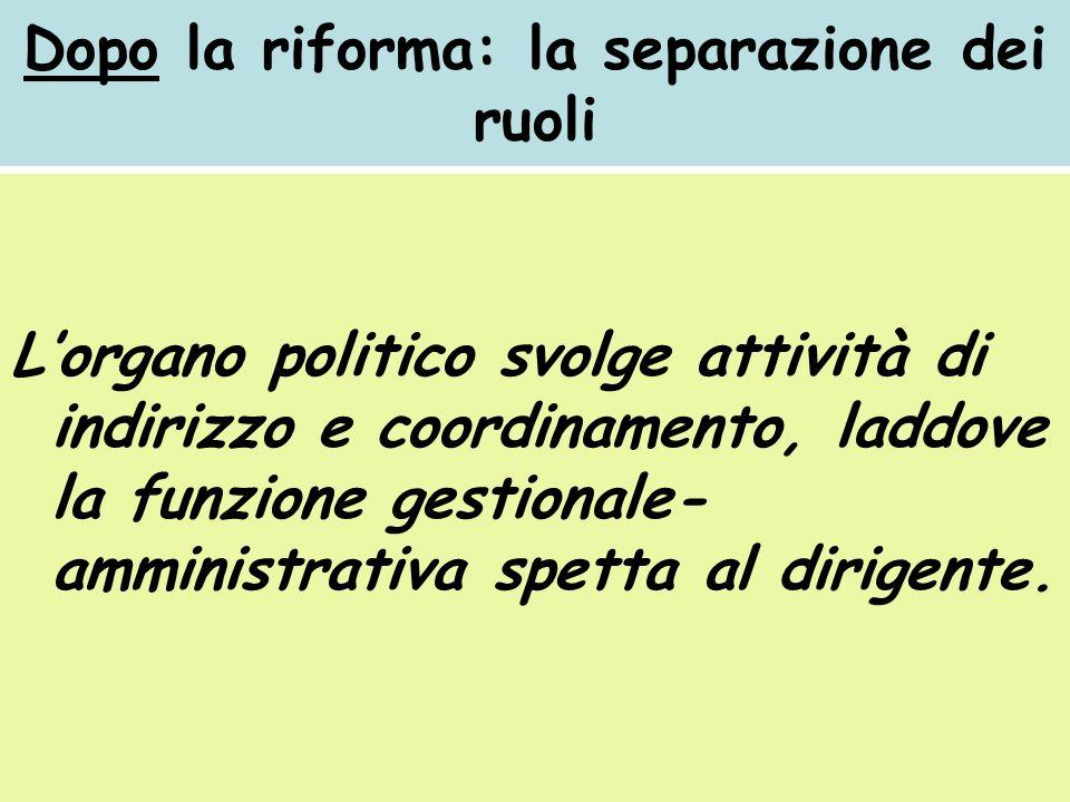 Dopo la riforma: la separazione dei ruoli Lorgano politico svolge attività di indirizzo e coordinamento, laddove la funzione gestionale- amministrativa spetta al dirigente.