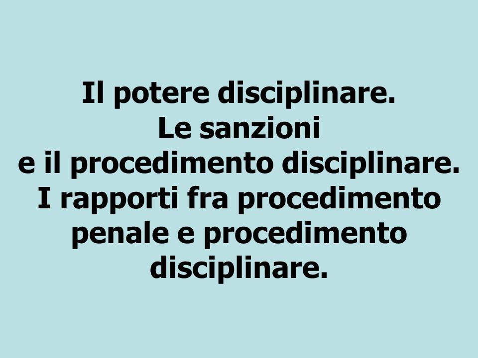 Il potere disciplinare. Le sanzioni e il procedimento disciplinare. I rapporti fra procedimento penale e procedimento disciplinare.