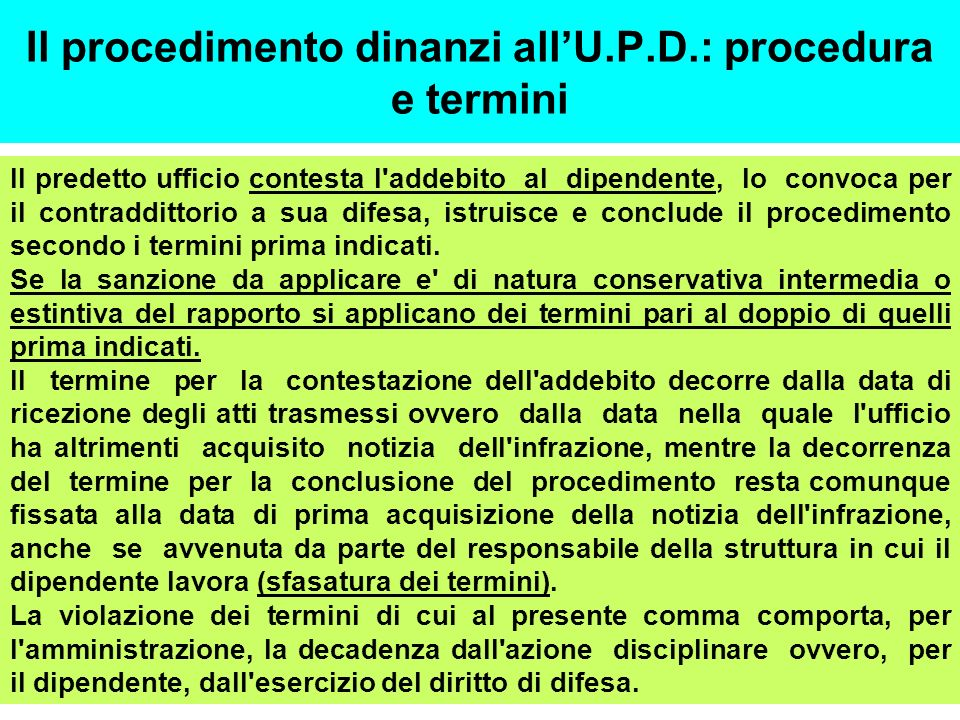 Il procedimento dinanzi allU.P.D.: procedura e termini Il predetto ufficio contesta l addebito al dipendente, lo convoca per il contraddittorio a sua difesa, istruisce e conclude il procedimento secondo i termini prima indicati.