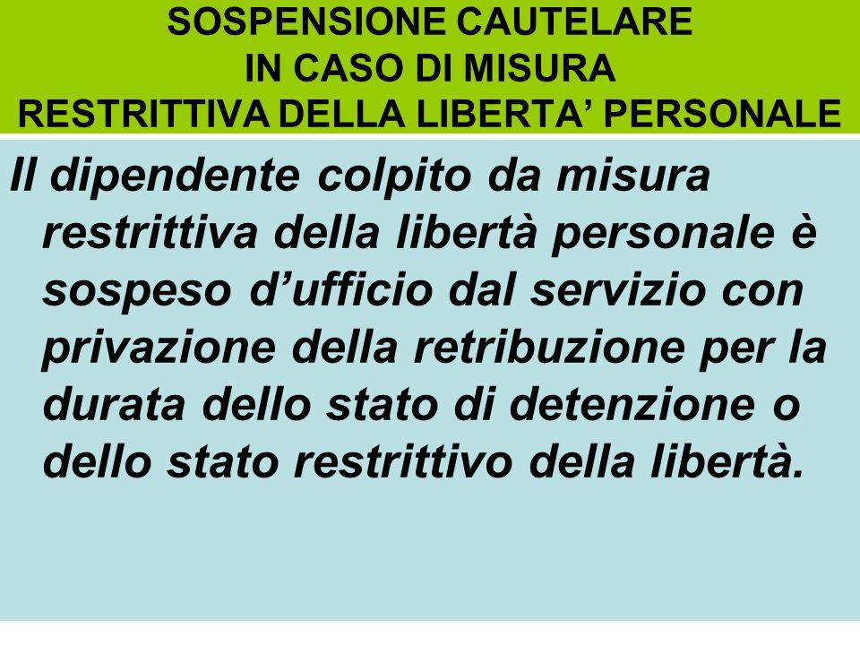 SOSPENSIONE CAUTELARE IN CASO DI MISURA RESTRITTIVA DELLA LIBERTA PERSONALE Il dipendente colpito da misura restrittiva della libertà personale è sosp