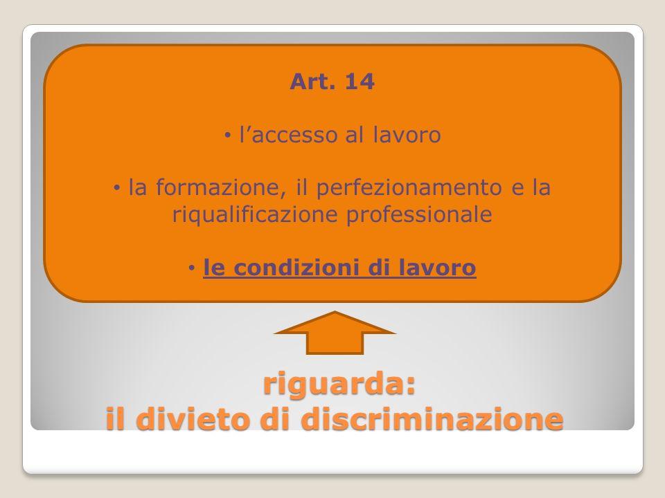 riguarda: il divieto di discriminazione riguarda: il divieto di discriminazione Art. 14 laccesso al lavoro la formazione, il perfezionamento e la riqu