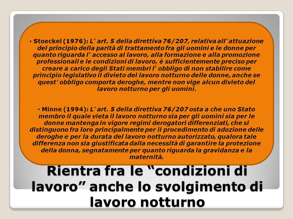Rientra fra le condizioni di lavoro anche lo svolgimento di lavoro notturno Stoeckel (1976): L' art. 5 della direttiva 76/207, relativa all' attuazion
