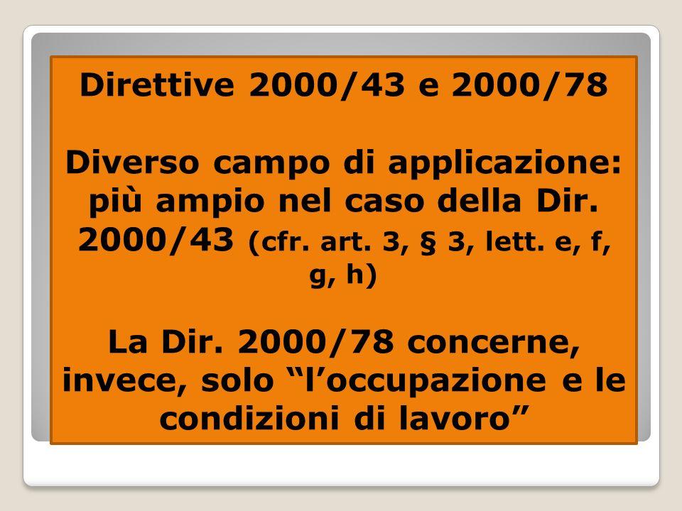 Diverso campo di applicazione: più ampio nel caso della Dir. 2000/43 (cfr. art. 3, § 3, lett. e, f, g, h) La Dir. 2000/78 concerne, invece, solo loccu