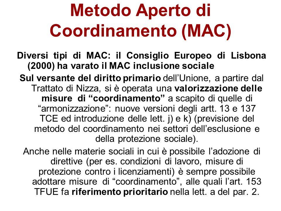 Metodo Aperto di Coordinamento (MAC) Diversi tipi di MAC: il Consiglio Europeo di Lisbona (2000) ha varato il MAC inclusione sociale Sul versante del diritto primario dellUnione, a partire dal Trattato di Nizza, si è operata una valorizzazione delle misure di coordinamento a scapito di quelle di armonizzazione: nuove versioni degli artt.
