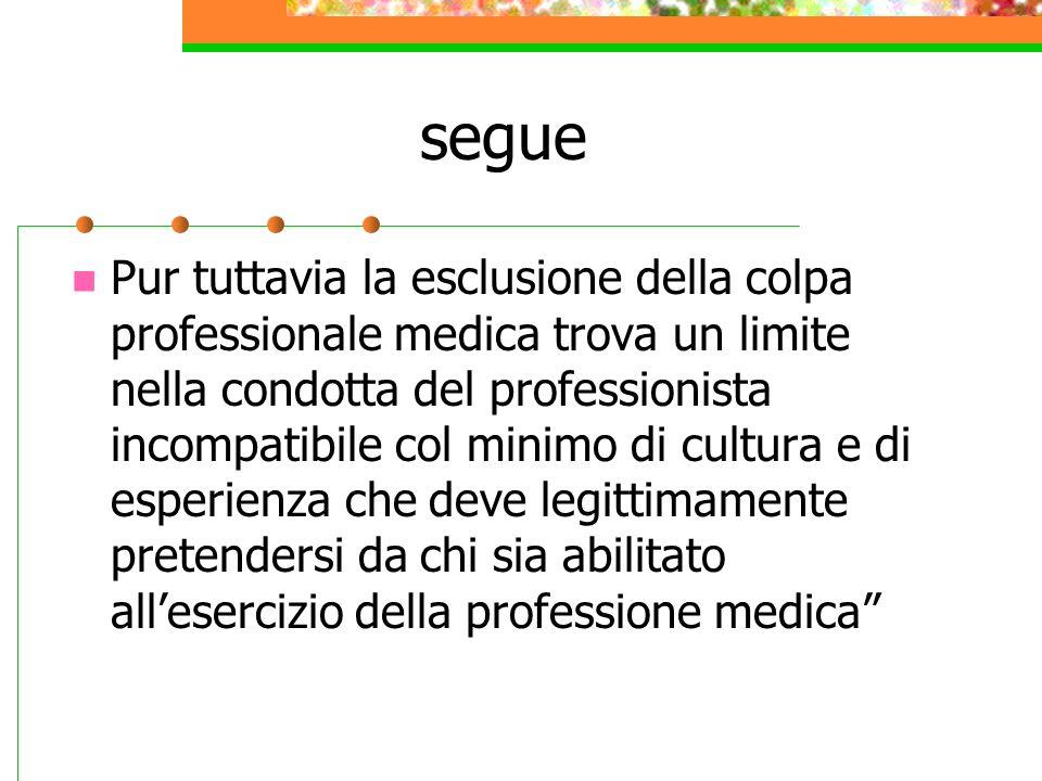 segue Pur tuttavia la esclusione della colpa professionale medica trova un limite nella condotta del professionista incompatibile col minimo di cultur