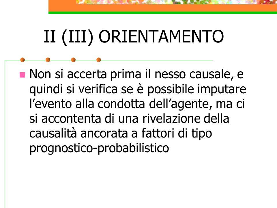 II (III) ORIENTAMENTO Non si accerta prima il nesso causale, e quindi si verifica se è possibile imputare levento alla condotta dellagente, ma ci si a