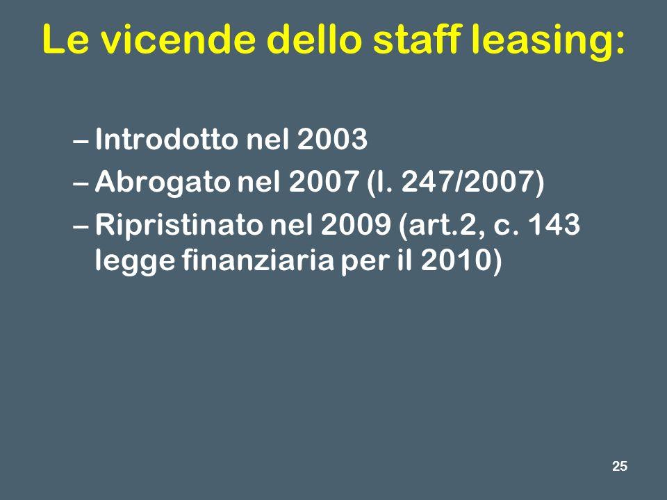 Le vicende dello staff leasing: –Introdotto nel 2003 –Abrogato nel 2007 (l. 247/2007) –Ripristinato nel 2009 (art.2, c. 143 legge finanziaria per il 2