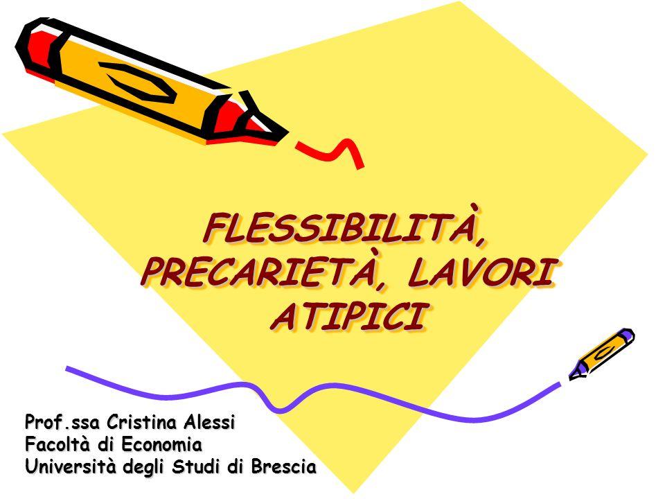 FLESSIBILITÀ, PRECARIETÀ, LAVORI ATIPICI Prof.ssa Cristina Alessi Facoltà di Economia Università degli Studi di Brescia
