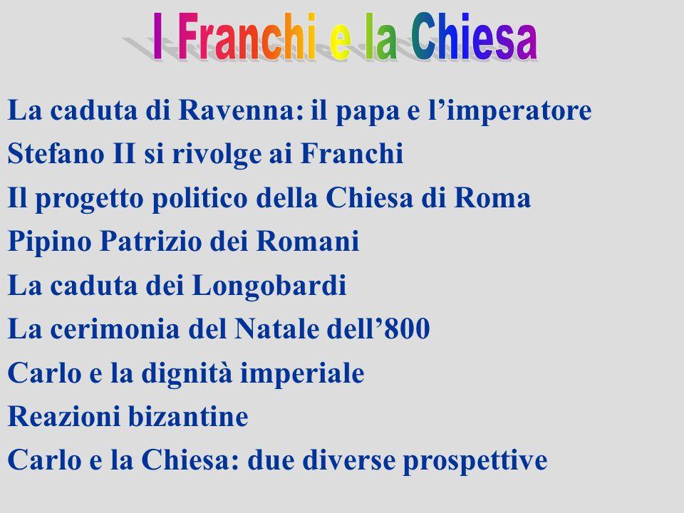 La caduta di Ravenna: il papa e limperatore Stefano II si rivolge ai Franchi Il progetto politico della Chiesa di Roma Pipino Patrizio dei Romani La c
