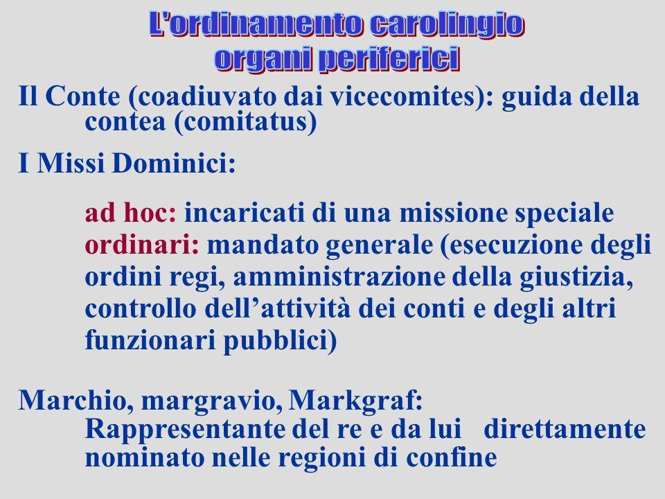 Il Conte (coadiuvato dai vicecomites): guida della contea (comitatus) I Missi Dominici: ad hoc: incaricati di una missione speciale ordinari: mandato