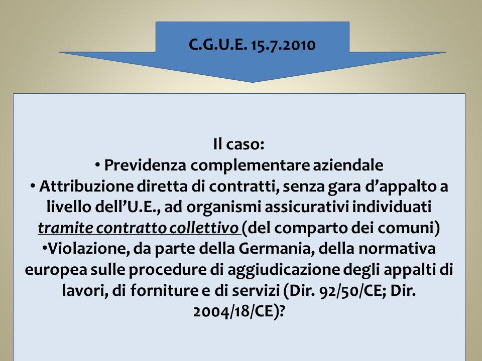 C.G.U.E. 15.7.2010 Il caso: Previdenza complementare aziendale Attribuzione diretta di contratti, senza gara dappalto a livello dellU.E., ad organismi