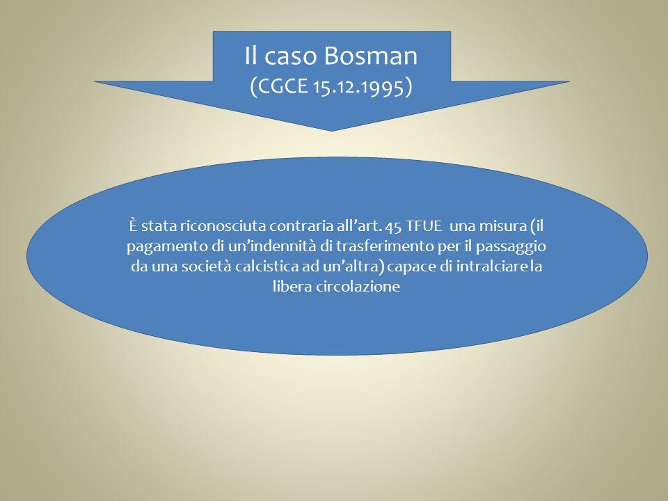 Il caso Bosman (CGCE 15.12.1995) È stata riconosciuta contraria allart. 45 TFUE una misura (il pagamento di unindennità di trasferimento per il passag