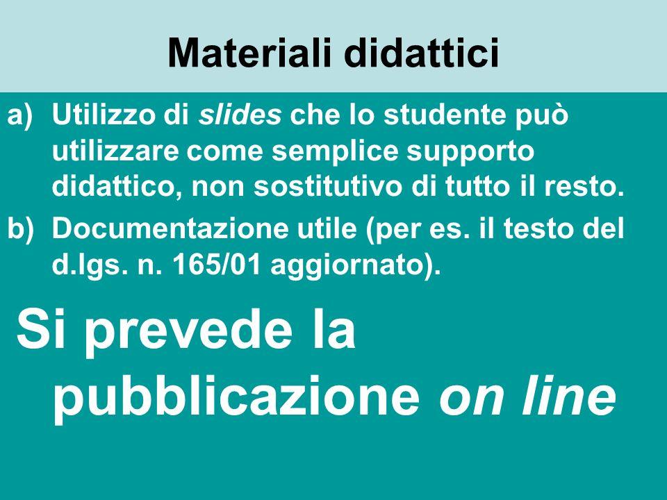 Materiali didattici a)Utilizzo di slides che lo studente può utilizzare come semplice supporto didattico, non sostitutivo di tutto il resto. b)Documen