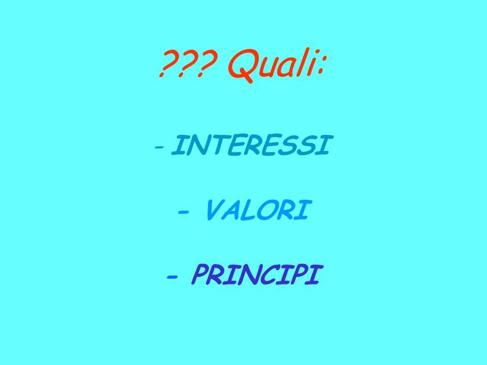 ??? Quali: - INTERESSI - VALORI - PRINCIPI