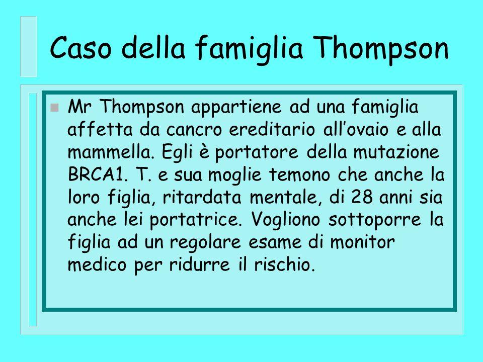 Caso della famiglia Thompson n Mr Thompson appartiene ad una famiglia affetta da cancro ereditario allovaio e alla mammella. Egli è portatore della mu