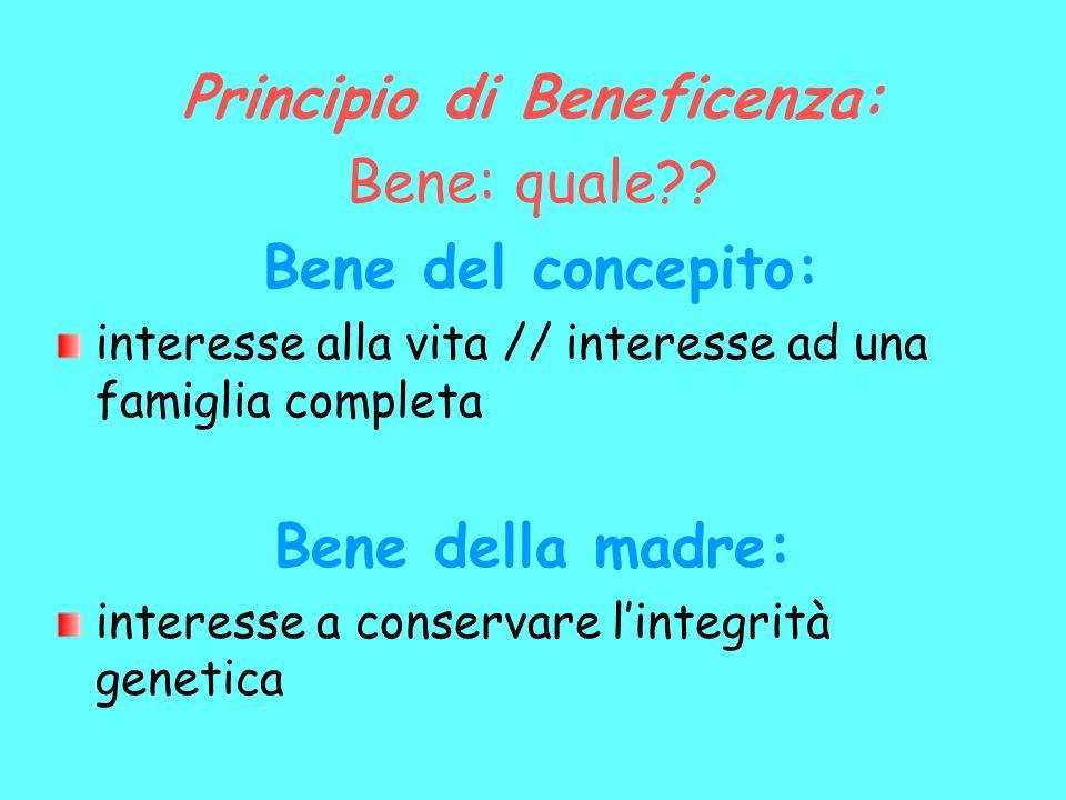 Principio di Beneficenza: Bene: quale?? Bene del concepito: interesse alla vita // interesse ad una famiglia completa Bene della madre: interesse a co