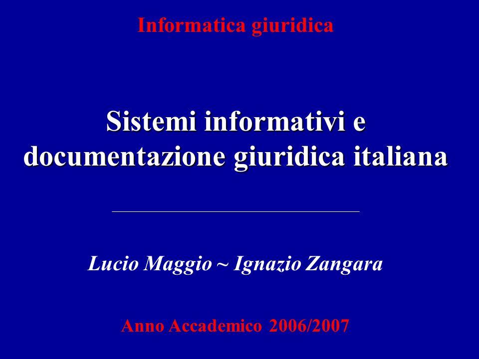 Informatica giuridica Sistemi informativi e documentazione giuridica italiana Lucio Maggio ~ Ignazio Zangara Anno Accademico 2006/2007