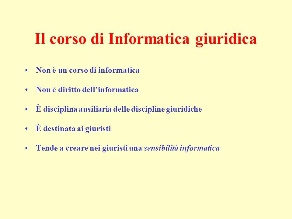 Il corso di Informatica giuridica Non è un corso di informatica Non è diritto dellinformatica È disciplina ausiliaria delle discipline giuridiche È destinata ai giuristi Tende a creare nei giuristi una sensibilità informatica