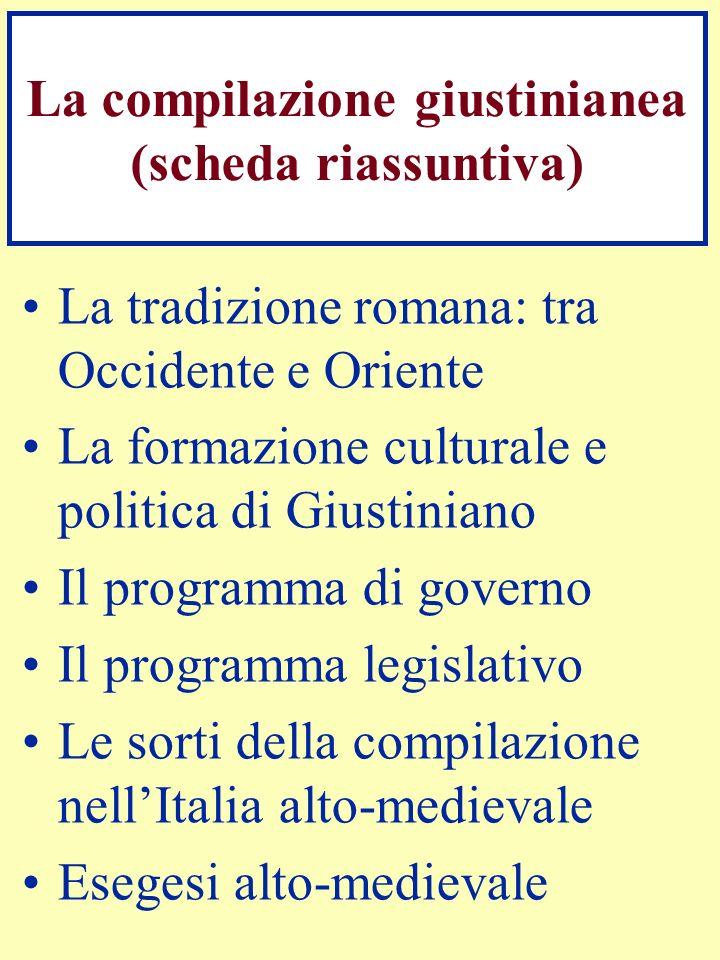 La compilazione giustinianea (scheda riassuntiva) La tradizione romana: tra Occidente e Oriente La formazione culturale e politica di Giustiniano Il p