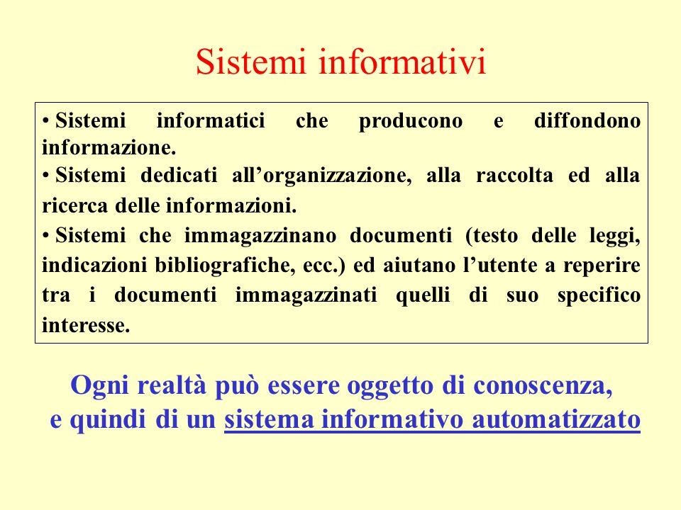 Sistemi informativi Ogni realtà può essere oggetto di conoscenza, e quindi di un sistema informativo automatizzato Sistemi informatici che producono e diffondono informazione.