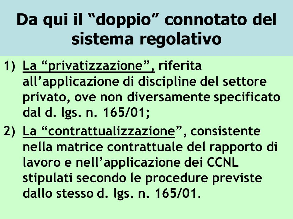 Da qui il doppio connotato del sistema regolativo 1)La privatizzazione, riferita allapplicazione di discipline del settore privato, ove non diversamente specificato dal d.