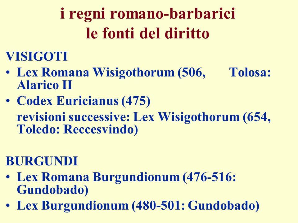 i regni romano-barbarici le fonti del diritto VISIGOTI Lex Romana Wisigothorum (506, Tolosa: Alarico II Codex Euricianus (475) revisioni successive: L