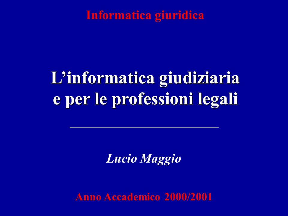 Informatica giuridica Linformatica giudiziaria e per le professioni legali Lucio Maggio Anno Accademico 2000/2001