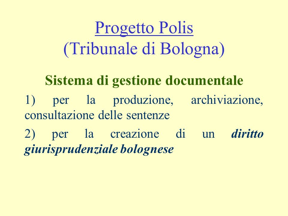Progetto Polis (Tribunale di Bologna) Sistema di gestione documentale 1) per la produzione, archiviazione, consultazione delle sentenze 2) per la creazione di un diritto giurisprudenziale bolognese