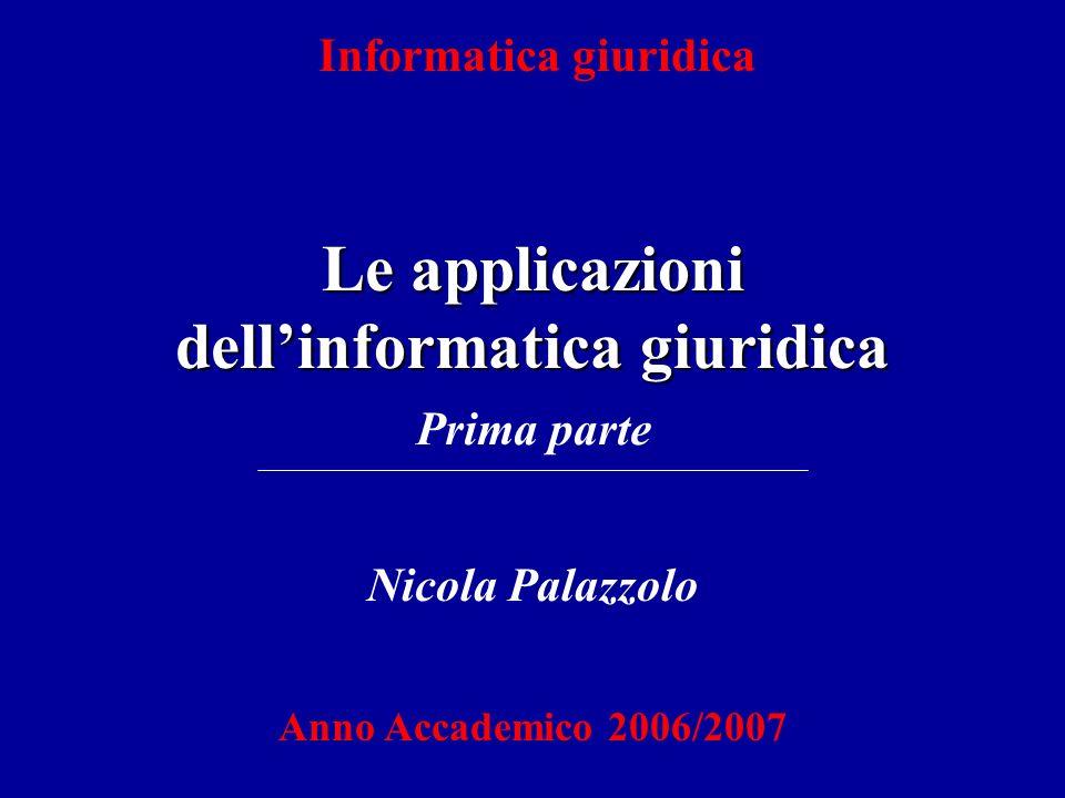 Informatica giuridica Le applicazioni dellinformatica giuridica Nicola Palazzolo Anno Accademico 2006/2007 Prima parte