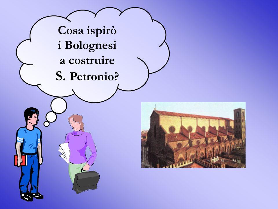 Cosa ispirò i Bolognesi a costruire S. Petronio