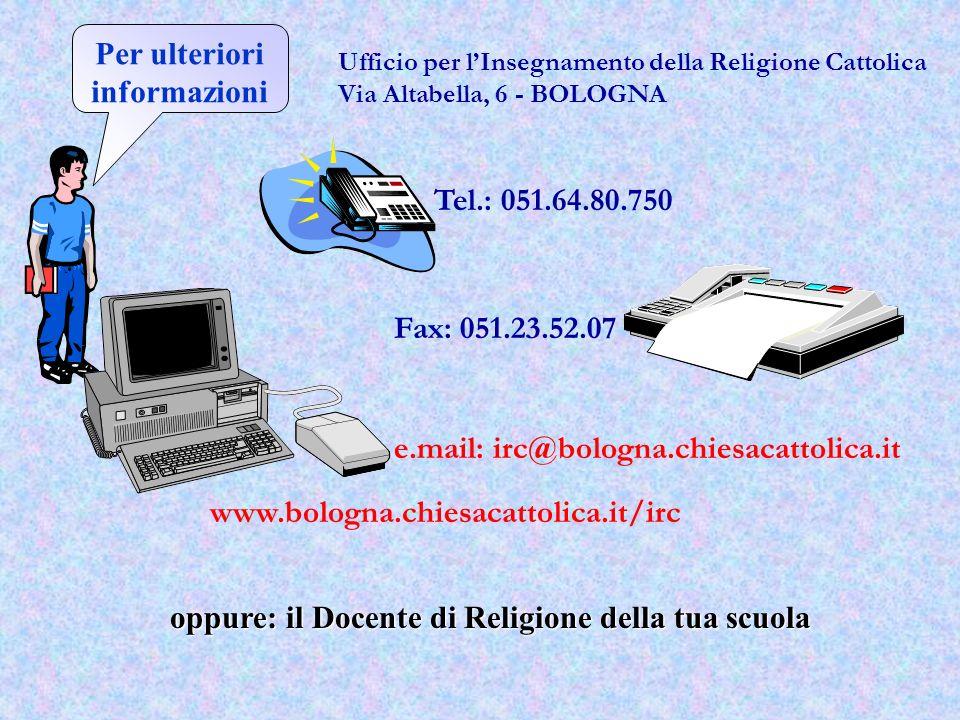 Per ulteriori informazioni Ufficio per lInsegnamento della Religione Cattolica Via Altabella, 6 - BOLOGNA Tel.: 051.64.80.750 Fax: 051.23.52.07 e.mail: irc@bologna.chiesacattolica.it www.bologna.chiesacattolica.it/irc oppure: il Docente di Religione della tua scuola