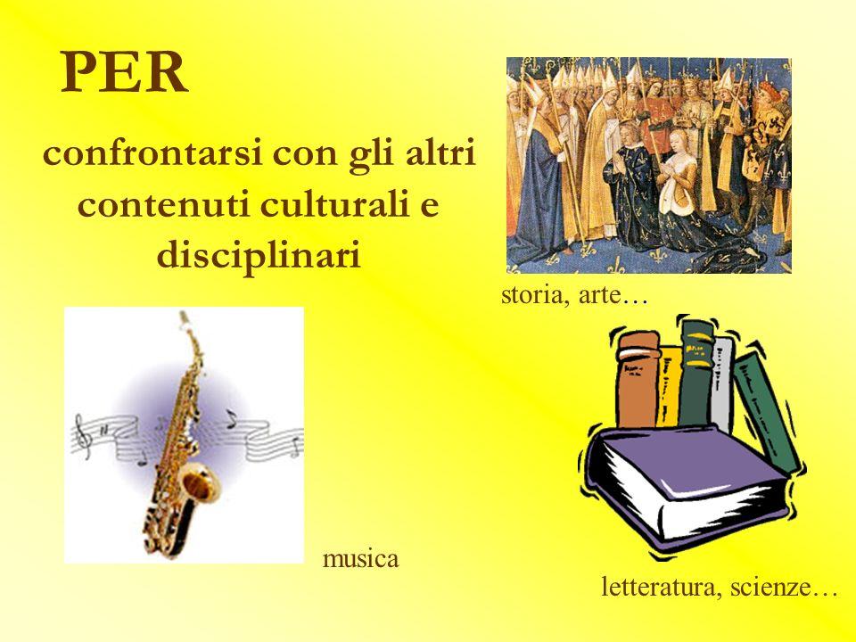 PER confrontarsi con gli altri contenuti culturali e disciplinari musica storia, arte… letteratura, scienze…