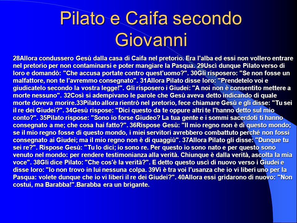 Pilato e Caifa secondo Giovanni 28Allora condussero Gesù dalla casa di Caifa nel pretorio. Era l'alba ed essi non vollero entrare nel pretorio per non