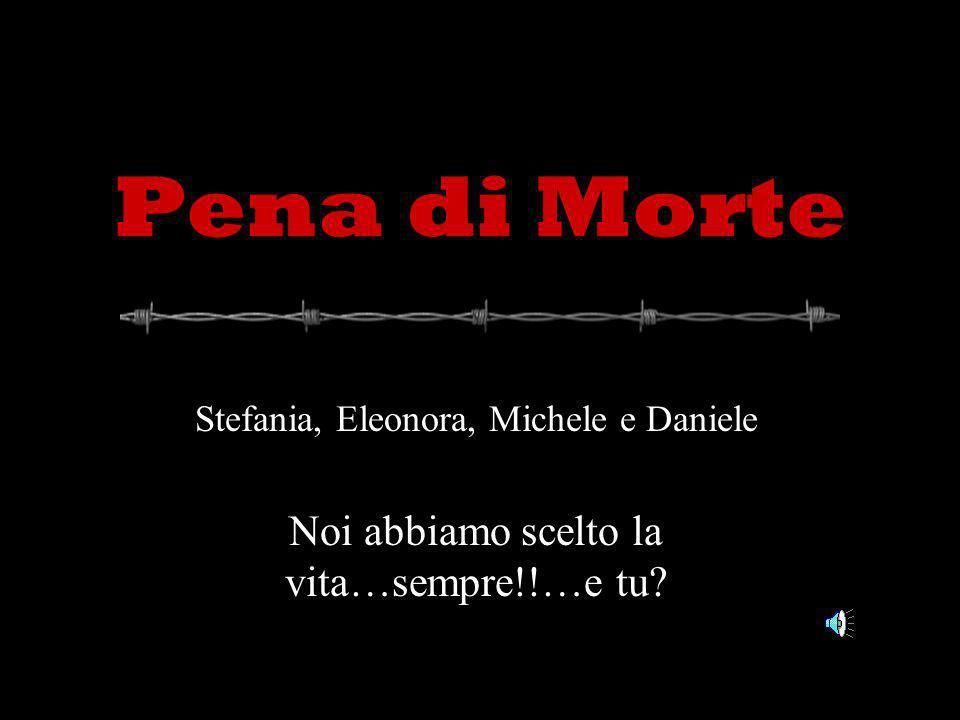Pena di Morte Stefania, Eleonora, Michele e Daniele Noi abbiamo scelto la vita…sempre!!…e tu?