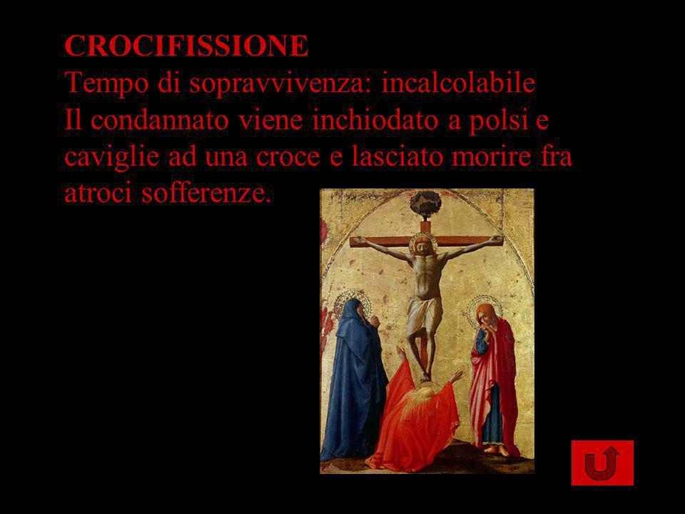 CROCIFISSIONE Tempo di sopravvivenza: incalcolabile Il condannato viene inchiodato a polsi e caviglie ad una croce e lasciato morire fra atroci soffer