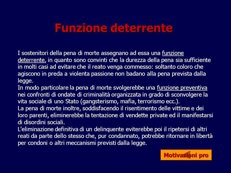Funzione deterrente I sostenitori della pena di morte assegnano ad essa una funzione deterrente, in quanto sono convinti che la durezza della pena sia