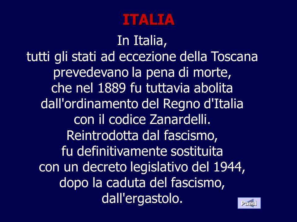 In Italia, tutti gli stati ad eccezione della Toscana prevedevano la pena di morte, che nel 1889 fu tuttavia abolita dall'ordinamento del Regno d'Ital