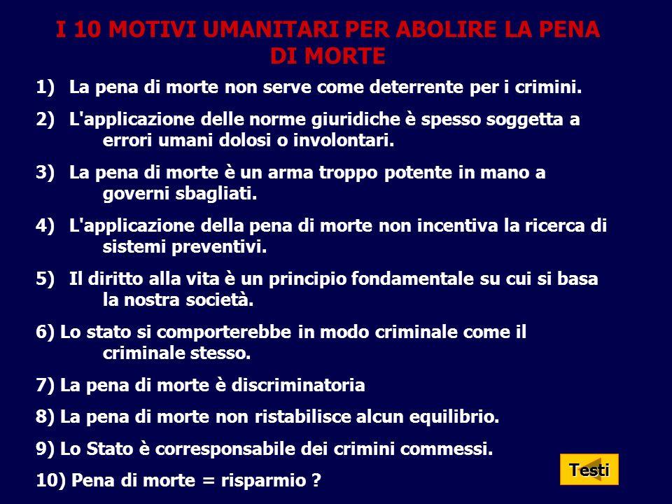 I 10 MOTIVI UMANITARI PER ABOLIRE LA PENA DI MORTE 1)La pena di morte non serve come deterrente per i crimini. 2)L'applicazione delle norme giuridiche