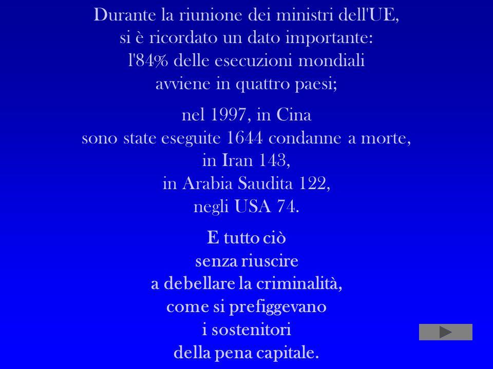 Durante la riunione dei ministri dell UE, si è ricordato un dato importante: l 84% delle esecuzioni mondiali avviene in quattro paesi; nel 1997, in Cina sono state eseguite 1644 condanne a morte, in Iran 143, in Arabia Saudita 122, negli USA 74.