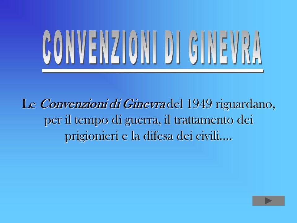 Le Convenzioni di Ginevra del 1949 riguardano, per il tempo di guerra, il trattamento dei prigionieri e la difesa dei civili….