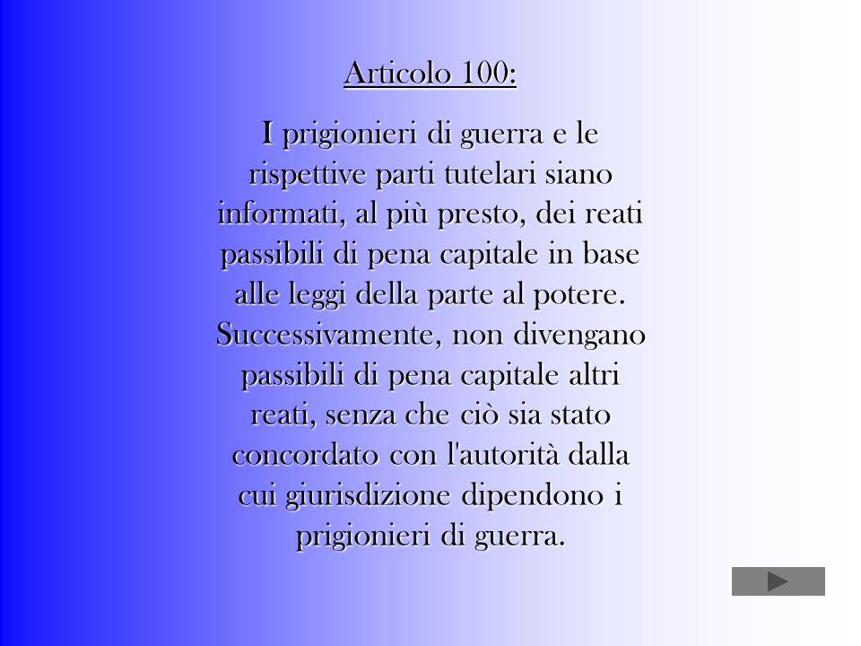 Articolo 100: I prigionieri di guerra e le rispettive parti tutelari siano informati, al più presto, dei reati passibili di pena capitale in base alle leggi della parte al potere.