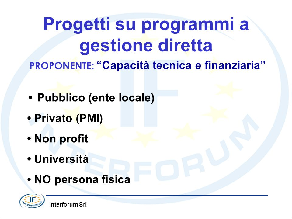 Interforum Srl Progetti su programmi a gestione diretta PROPONENTE: Capacità tecnica e finanziaria Pubblico (ente locale) Privato (PMI) Non profit Università NO persona fisica