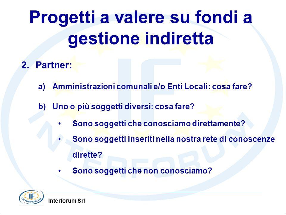 Interforum Srl Progetti a valere su fondi a gestione indiretta 2.Partner: a)Amministrazioni comunali e/o Enti Locali: cosa fare? b)Uno o più soggetti