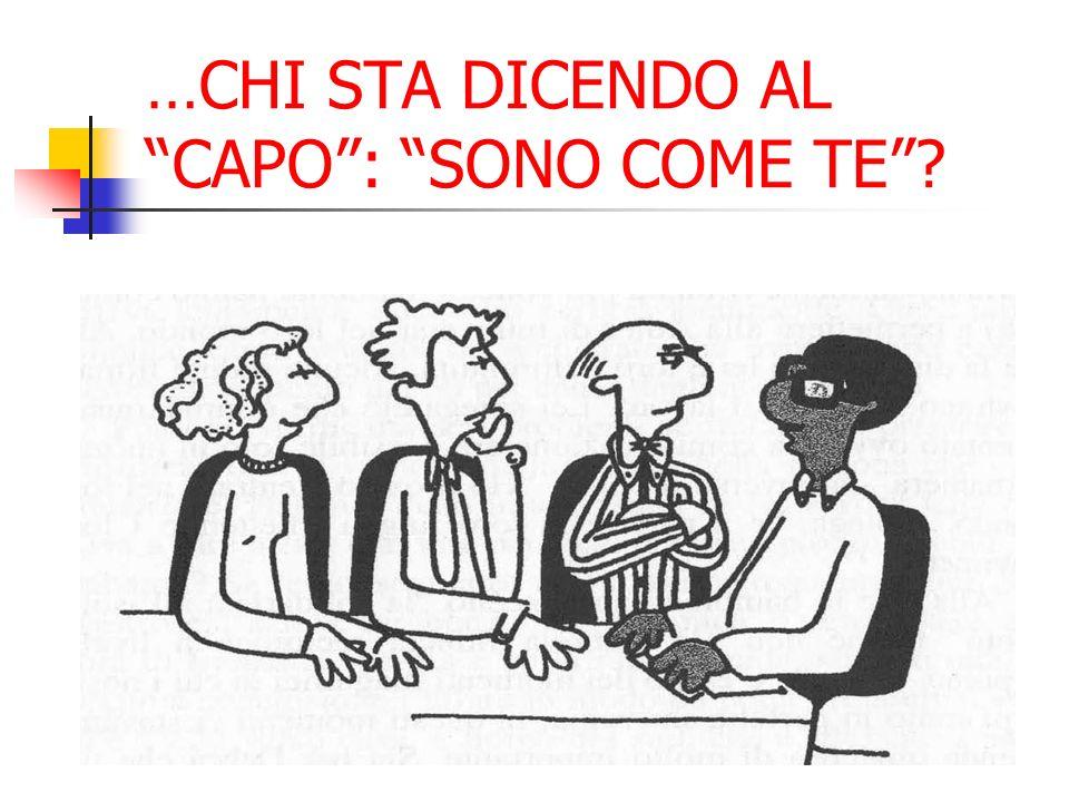 …CHI STA DICENDO AL CAPO: SONO COME TE?