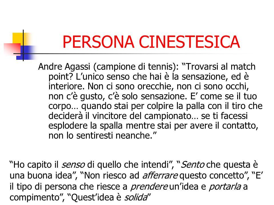 PERSONA CINESTESICA Andre Agassi (campione di tennis): Trovarsi al match point? Lunico senso che hai è la sensazione, ed è interiore. Non ci sono orec
